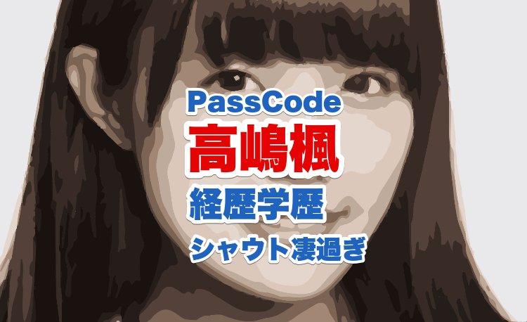 高嶋楓(PassCode)のシャウトが凄すぎる|経歴学歴や性格から出身地や特技まで大調査