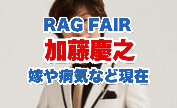加藤慶之(RAG FAIR)の今現在2019|結婚相手は誰で子供は?病気の名前と今の症状も調査