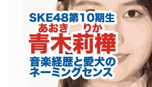 青木莉樺(りか)SKE48第10期生の経歴|最年長合格理由は音楽経験?愛犬のネーミングセンスが凄い