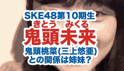 鬼頭未来(みくる)がSKE48第10期SHOWROOM未配信だった理由は?鬼頭桃菜(三上悠亜)との関係は姉妹?