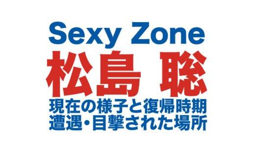 松島聡の経歴|Sexy Zone復帰時期と現在の様子|遭遇目撃された場所や療養中の出身地を調査