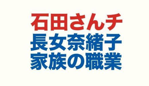 石田さんチ長女の奈緒子は結婚したのか|2020年今現在の家族全員の職業や居場所を調査