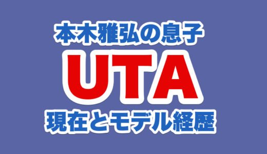 UTA(内田雅樂=本木雅弘長男)のモデル経歴|年齢や身長体重から本名と現在の顔画像まで