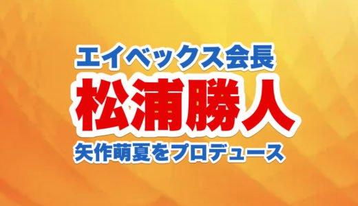 松浦勝人エイベックス会長が矢作萌夏をプロデュースする本当の理由と経緯を調査