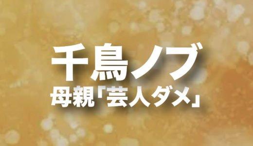 千鳥ノブ(早川 信行)の母親がお笑い芸人になるのを反対した理由を調査