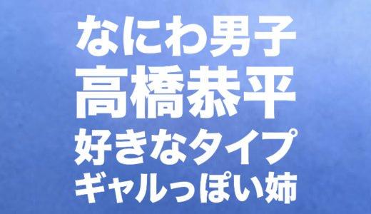 高橋恭平(なにわ男子)の好きなタイプ|ギャルっぽい姉の画像はある?誕生日とジャニーズ入所日