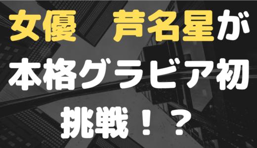 女優 芦名星が本格グラビア初挑戦丨なぜ今グラビアなのかその真意はいかに!?