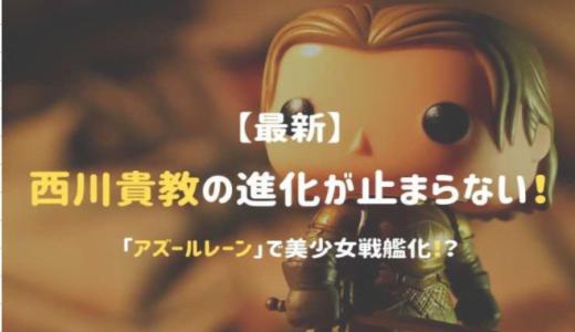 【最新】西川貴教の進化が止まらない!「アズールレーン」で美少女戦艦化!?