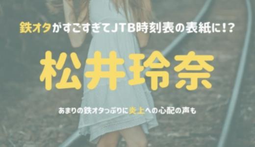 松井玲奈の鉄オタがすごすぎてJTB時刻表の表紙に!?あまりの鉄オタっぷりに炎上への心配の声も