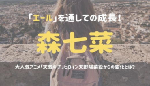 森七菜の「エール」を通しての成長!大人気アニメ「天気の子」ヒロイン天野陽菜役からの変化とは?